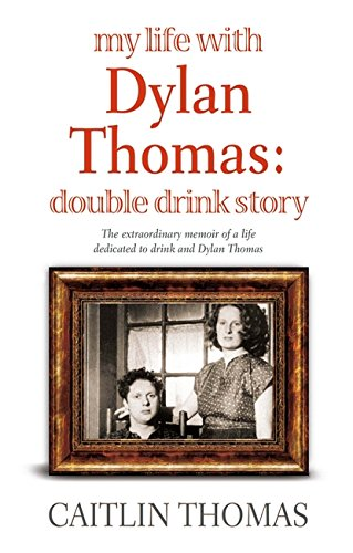 MY LIFE WITH DYLAN THOMAS: DOUBLE DRINK: CAITLIN THOMAS