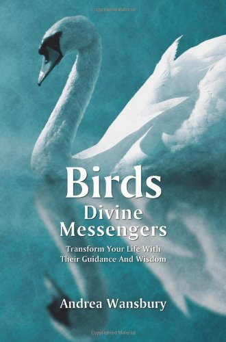 Birds: Divine Messengers--Transform Your Life with Their Guidance & Wisdom.: Andrea Wansbury