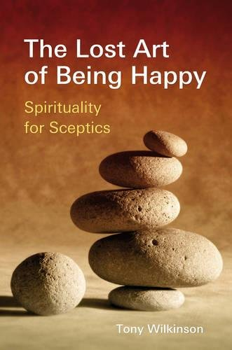 The Lost Art of Being Happy: Spirituality for Skeptics: Spirituality for Sceptics: Wilkinson, Tony