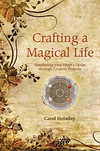 CRAFTING A MAGICAL LIFE: Manifesting Your Hearts Desire Through Creative Projects