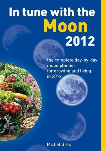 In Tune with the Moon 2012: The Complete Day-by-Day Moon Planner for Growing and Living in 2012: ...