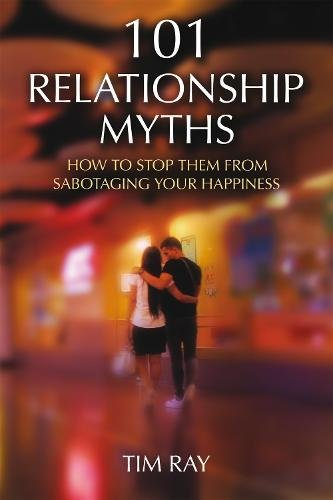 101 Relationship Myths: How to Stop Them from Sabotaging Your Happiness: Tim Ray