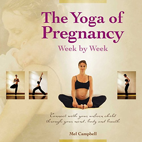 The Yoga of Pregnancy Week by Week: Connect with Your Unborn Child through the Mind, Body and ...