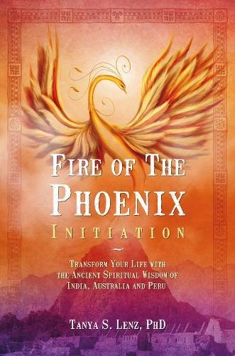 Fire Of The Phoenix Initiation: Transform Your Life With The Ancient Spiritual Wisdom Of India, ...