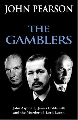 The Gamblers: John Aspinall, James Goldsmith and the murder of Lord Lucan: Pearson, John