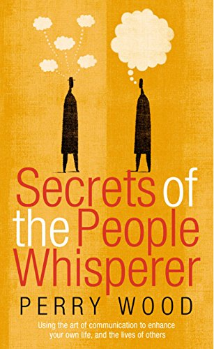 Secrets Of The People Whisperer: Using the art of communication to enhance your own life, and the ...