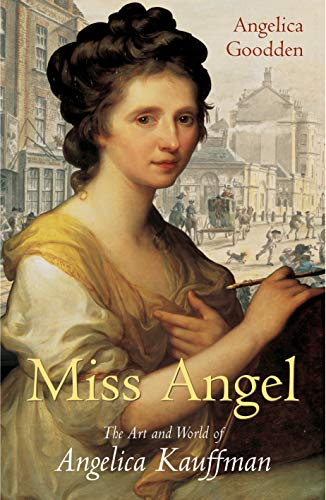 Miss Angel: The Art and World of Angelica Kauffman: Goodden, Angelica