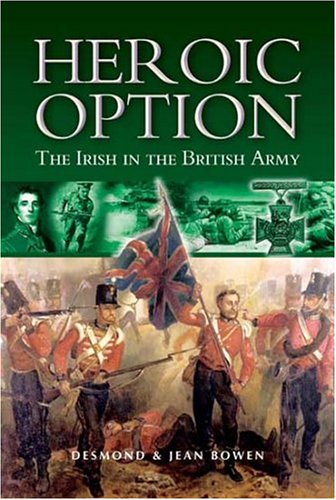 Heroic Option. The Irish in the British Army.: Bowen, Desmond and Jean.