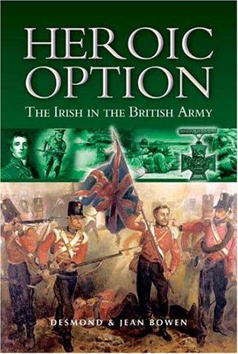 HEROIC OPTION: THE IRISH IN THE BRITISH ARMY: Desmond & Jean Bowen