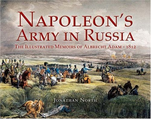 Napoleon's Army in Russia: The Illustrated Memoirs of Albrecht Adam, 1812: Jonathan North