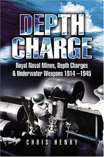 Depth Charge: Royal Naval Mines, Depth Charges and Underwater Weapons 1914-1945: Henry, Chris