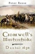 CROMWELL'S MASTERSTROKE: Dunbar 1650: Peter Reese