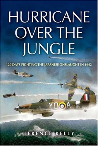 Hurricane Over the Jungle: 120 Days Fighting the Japanese Onslaught in 1942: Kelly, Terence
