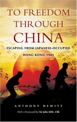 TO FREEDOM THROUGH CHINA: Escaping From Japanese-Occupied Hong Kong: Hewitt, Tony