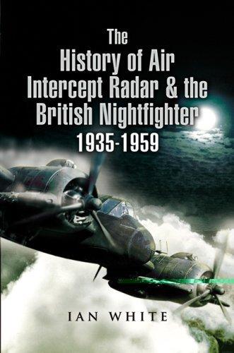 The History of the Air Intercept Radar and the British Nightfighter 1935-1959: White, Ian