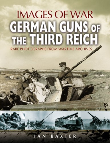 German Guns of the Third Reich: Rare Photographs from Wartime Archives (Images of War): Baxter, Ian