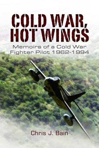 COLD WAR, HOT WINGS: Memoirs of a Cold War Fighter Pilot 1962 - 1994: Bain, Chris