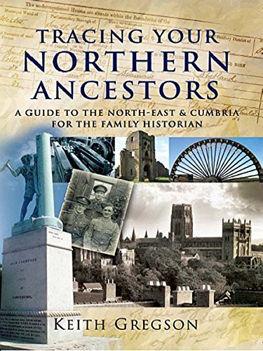 Tracing Your Northern Ancestors: A Guide to the North East and Cumbria for the Family Historian (1844155978) by Keith Gregson