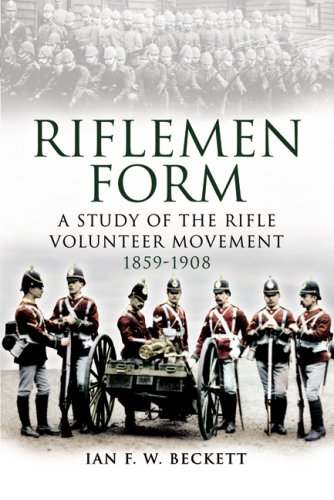 Riflemen Form : A Study of the Rifle Volunteer Movement 1859-1908