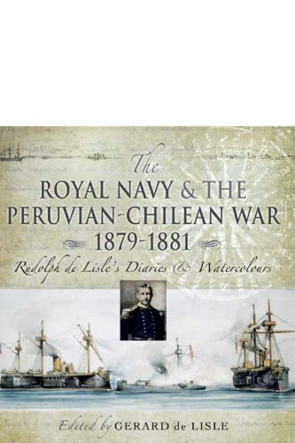 The Royal Navy and the Peruvian-Chilean War 1879 - 1881 : Rudolf de Lisle's Diaries and Watercolours