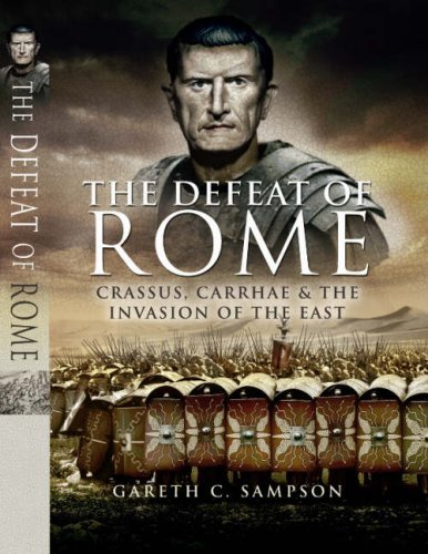 9781844156764: The Defeat Of Rome In The East - Crassus, The Parthians, And The Disastrous Battle Of Carrhae, 53bc