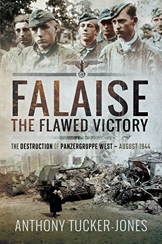 FALAISE: The Flawed Victory - The Destruction of Panzergruppe West, August 1944: Tucker-Jones, ...
