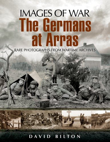 The German Army at Arras: Rare Photographs from Wartime Archives (Images of War): Bilton, David