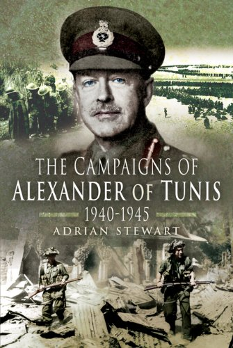 THE CAMPAIGNS OF ALEXANDER OF TUNIS 1940 - 1945: Stewart, Adrian
