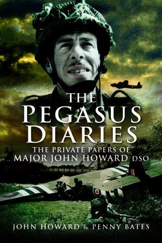 The Pegasus Diaries: The Private Papers of Major John Howard DSO: Howard, John; Howard Bates, Penny