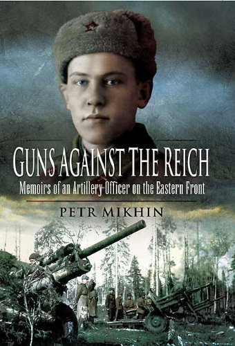 GUNS AGAINST THE REICH: Memoirs of an Artillery Officer on the Eastern Front: Mikhin, Petr