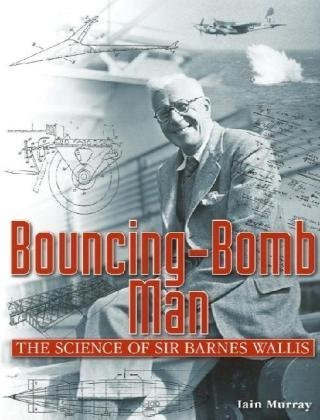 bouncing-Bomb Man the Science of Sir Barnes: Murray, Iain