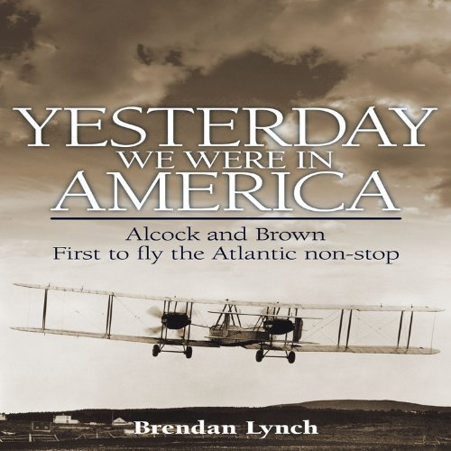 Yesterday We Were in America: Alcock and Brown - First to Fly the Atlantic Non-Stop (9781844256815) by Brendan Lynch