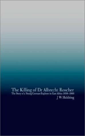 The Killing of Dr Albrecht Roscher: The Story of a Young German Explorer in East Africa 1858-1860: ...