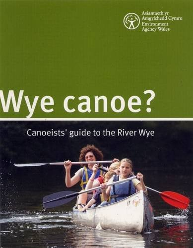 Wye Canoe?: Canoeist Guide to the River Wye (Environment Agency Science Report)