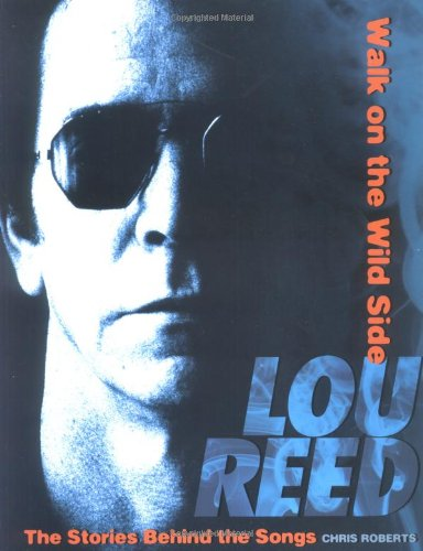 Lou Reed - Walk on the Wild Side: The Stories Behind the Classic Songs: Roberts, Chris