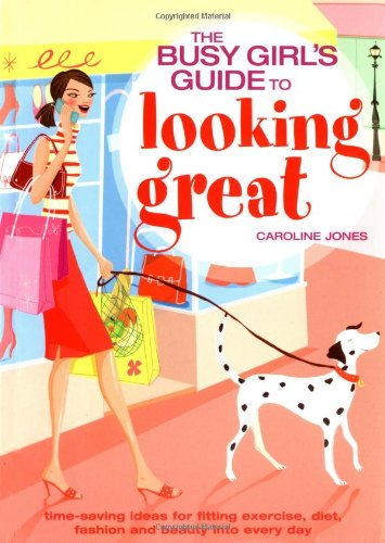 9781844426874: Busy Girl's Guide To Looking Great: Time-saving Ideas for Fitting Exercise, Diet, Fashion and Beauty into Every Day