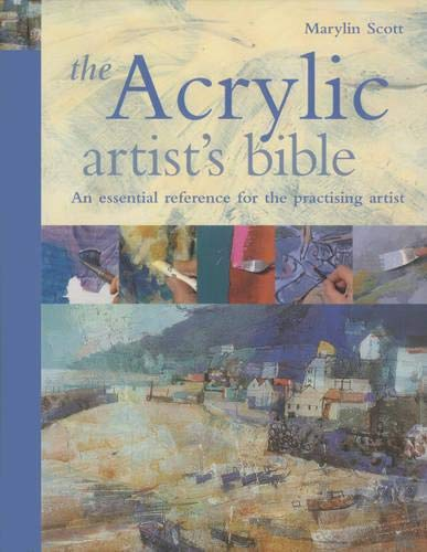 The Acrylic Artist's Bible: The Essential Reference for the Practicing Artist: Scott, Marilyn