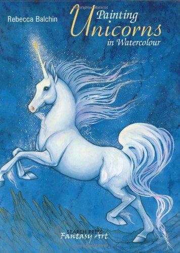 Painting Unicorns In Watercolour (Fantasy Art): Rebecca Balchin,