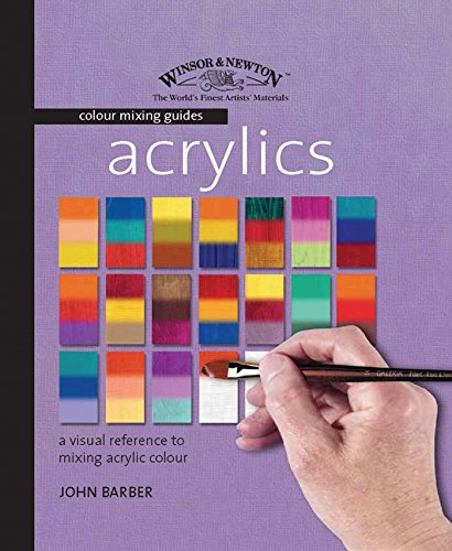 Acrylics: A Visual Reference to Mixing Acrylic Colour: Barber, John