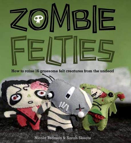 9781844485918: Zombie Felties: How to Raise 16 Gruesome Felt Creatures from the Undead. Nicola Tedman and Sarah Skeate