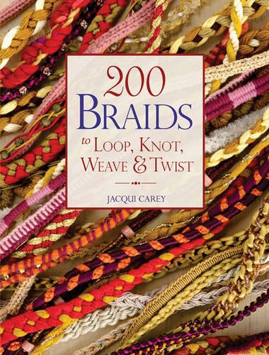 200 Braids to Loop, Knot, Weave & Twist: Carey, Jacqui