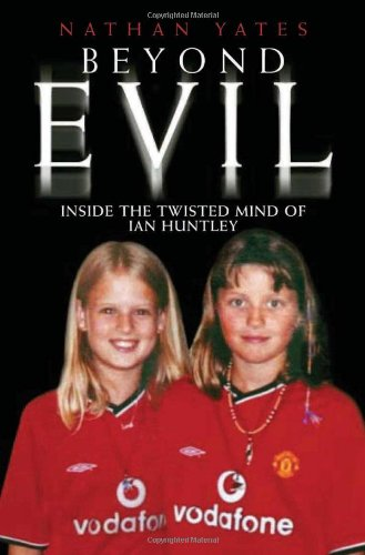 9781844541423: Beyond Evil: Inside the Mind of Ian Huntley, the Wickedest Man on Earth