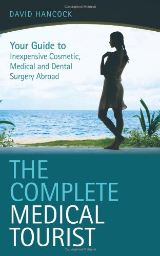 The Complete Medical Tourist: Your Guide to Inexpensive and Safe Cosmetic, Medical and Dental Surgery Overseas (1844542017) by David Hancock