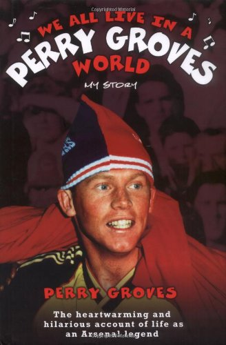 9781844543199: We All Live in a Perry Groves World: My Story: The Heartwarming and Hilarious Account of Life as an Arsenal Legend