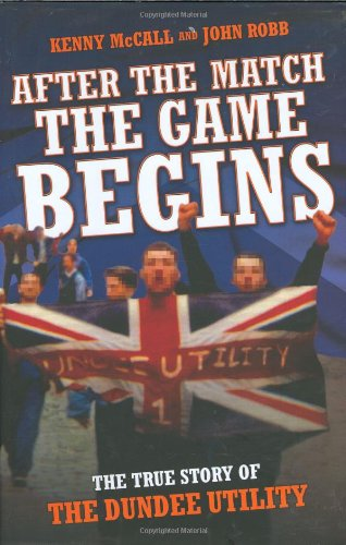 After the Match the Game Begins: The True Story of the Dundee Utility: McCall, Kenny, Robb, John