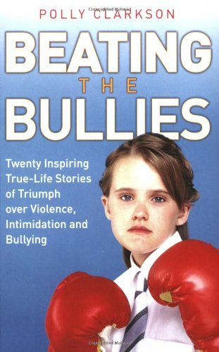 9781844545117: Beating the Bullies: Twenty Inspiring True-Life Stories of Triumph Over Violence, Intimidation and Bullying