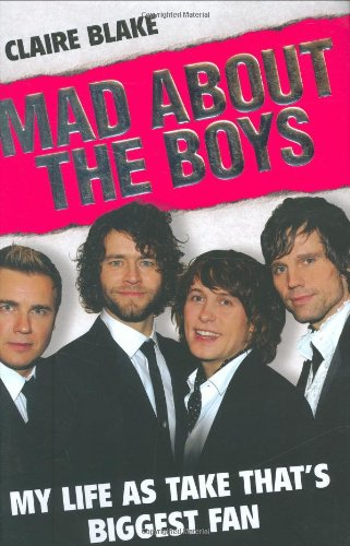 Mad About the Boys: My Life as Take That's Biggest Fan: Blake, Claire