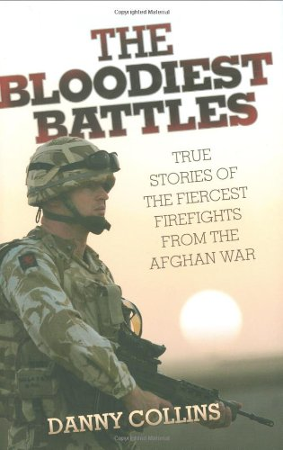The Bloodiest Battles: True Stories of the Fiercest Firefights from the Afghan War: Collins, Danny