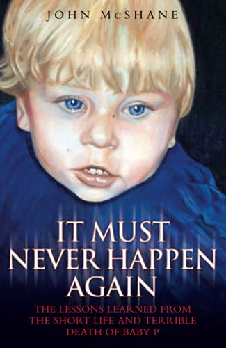 It Must Never Happen Again: The Lessons Learned from the Short Life and Terrible Death of Baby: ...