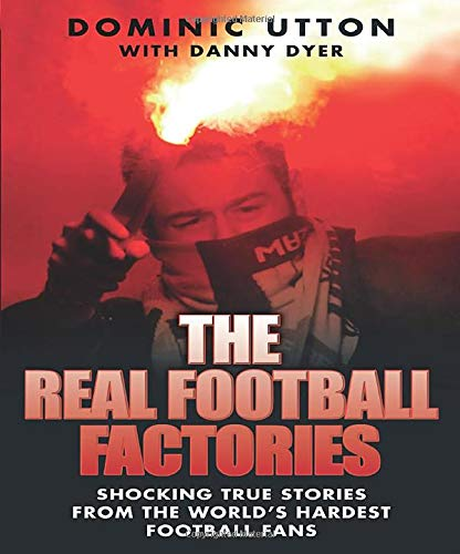 The Real Football Factories: Shocking True Stories from the World's Hardest Football Fans: ...
